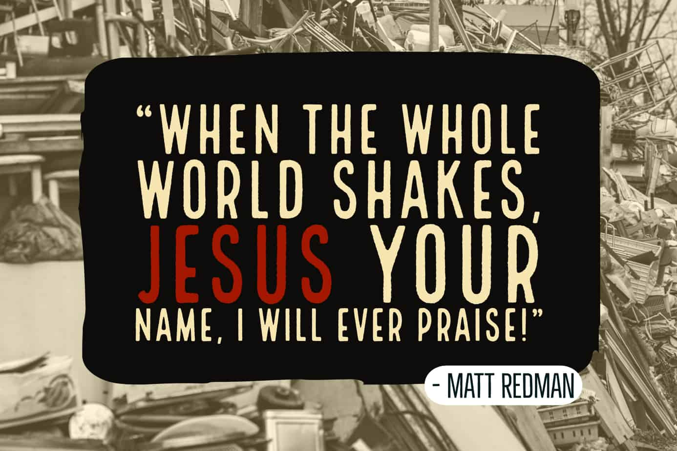 Matt Redman song, 'Jesus Your Name' couldn't be more timely, as 'whole world shakes'